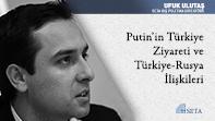 Putin'in Türkiye Ziyareti ve Türkiye-Rusya İlişkileri