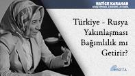 Türkiye - Rusya Yakınlaşması Bağımlılık mı Getirir?