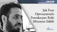 Şah Fırat Operasyonuyla Provokasyon Riski Minimize Edildi