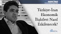Türkiye-İran Ekonomik İlişkileri Nasıl Etkilenecek?
