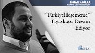 """""""Türkiyelileşememe"""" Fiyaskosu Devam Ediyor"""