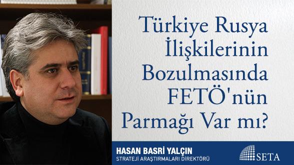 Türkiye-Rusya İlişkilerinin Bozulmasında FETÖ'nün Parmağı Var mı?